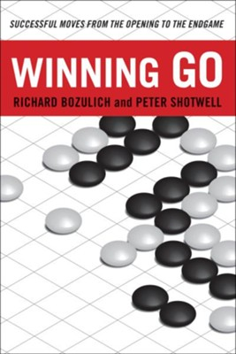 Winning Go: Successful Moves from the Opening to the Endgame  -     By: Richard Bozulich, Peter Shotwell