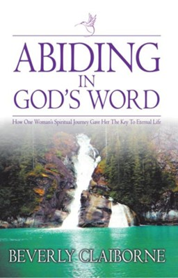 Abiding in God's Word: How one women's spiritual journey gave her the key to eternal life! - eBook  -     By: Beverly Claiborne