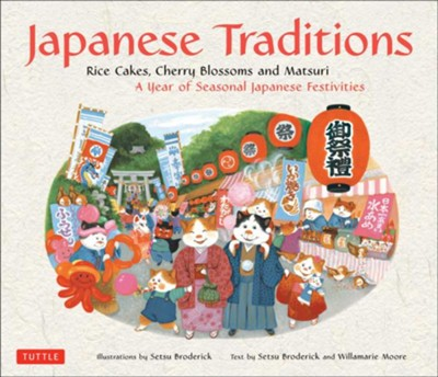 Japanese Traditions: Rice Cakes, Cherry Blossoms and Matsuri, A Year of Seasonal Japanese Festivities  -     By: Setsu Broderick, Willamarie Moore