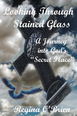Looking Through Stained Glass: A Journey into God's Secret Place - eBook  -     By: Regina OBrien
