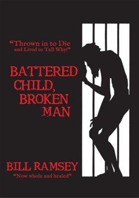 Battered Child, Broken Man: Thrown in to Die and Lived to Tell Why! - eBook  -     By: Bill Ramsey