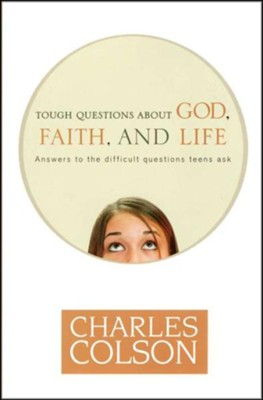 Tough Questions About God, Faith, and Life: Answers to the Difficult Questions Teens Ask  -     By: Charles Colson, Anne Morse