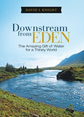 Downstream from Eden: The Amazing Gift of Water for a Thirsty World - eBook  -     By: David Knight