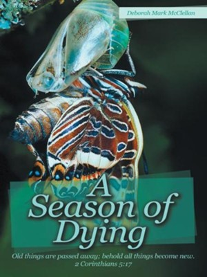 A Season of Dying: Old things are passed away; behold all things become new. 2 Corinthians 5:17 - eBook  -     By: Deborah McClellan