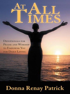At All Times: Devotionals for Praise and Worship to Empower You for Daily Living - eBook  -     By: Donna Patrick