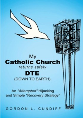 My Catholic Church Returns Safely DTE (Down To Earth): An Attempted Hijacking and Simple Recovery Strategy - eBook  -     By: Gordon Cundiff