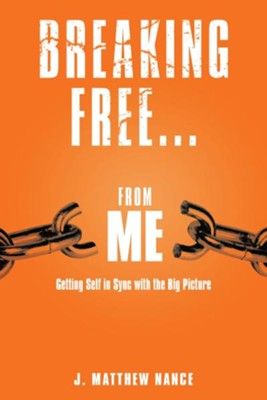 Breaking Free...From Me: Getting Self in Sync with the Big Picture - eBook  -     By: J. Matthew Nance