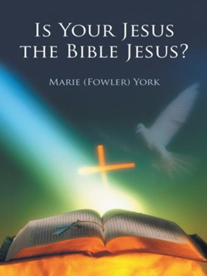 Is Your Jesus the Bible Jesus? - eBook  -     By: Marie Fowler York
