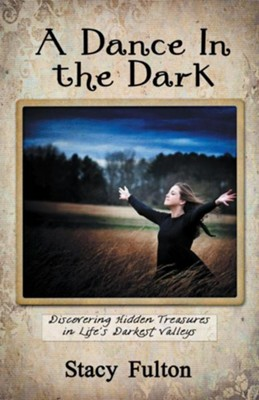 A Dance In the Dark: Discovering Hidden Treasures In Life's Darkest Valleys - eBook  -     By: Stacy Fulton