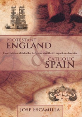 PROTESTANT ENGLAND AND CATHOLIC SPAIN: Two Nations Molded by Religion, and their Impact on America - eBook  -     By: Jose Escamilla
