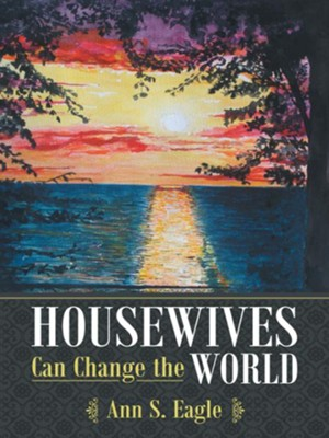 Housewives Can Change the World: A True Story about Hearing God's Voice, Radical Obedience and Fulfilling God's Purposes - eBook  -     By: Ann Eagle