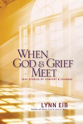 When God & Grief Meet: True Stories of Comfort and Courage  -     By: Lynn Eib