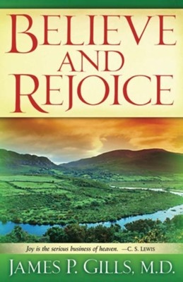 Believe And Rejoice: Joy is the serious business of heaven. -C.S. Lewis - eBook  -     By: James P. Gills M.D.