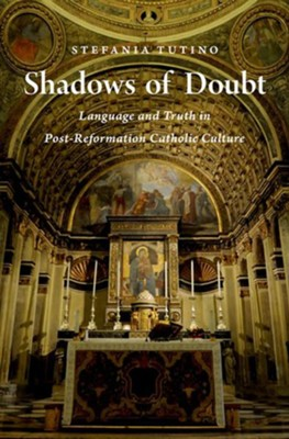 Shadows of Doubt: Language and Truth in Post-Reformation Catholic Culture  -     By: Stefania Tutino