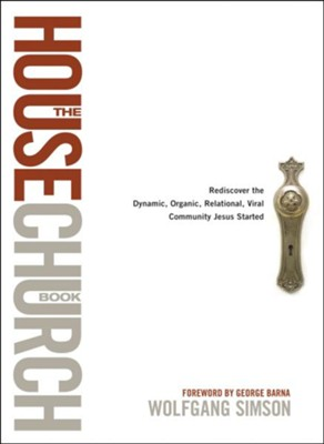 The House Church Book: Rediscovering the Dynamic, Organic, Relational, Viral Community Jesus Started  -     By: Wolfgang Simson, George Barna