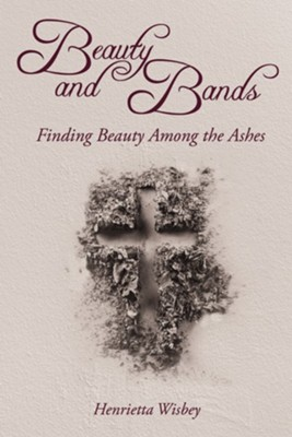 Beauty and Bands: Finding beauty among the ashes  -     By: Henrietta Wisbey