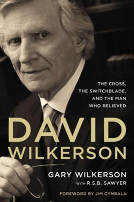 David Wilkerson: The Cross, the Switchblade, and the Man Who Believed  -     By: Gary Wilkerson, R.S.B. Sawyer