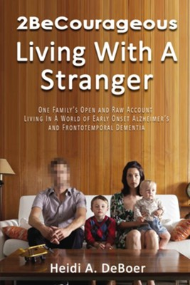 2BeCourageous (Living with a Stranger): One family's open and raw account living in a world of early onset Alzheimer's and Frontotemporal Dementia  -     By: Heidi A. DeBoer