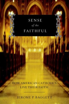 Sense of the Faithful: How American Catholics Live Their Faith  -     By: Jerome P. Baggett