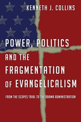 Power, Politics and the Fragmentation of Evangelicalism: From the Scopes Trial to the Obama Administration - eBook  -     By: Kenneth J. Collins