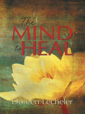 The Mind to Heal: Creating Health and Wellness in the Midst of Disease - eBook  -     By: Doreen Lecheler