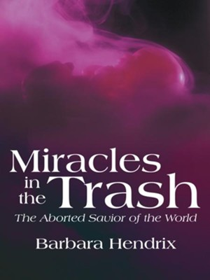 Miracles in the Trash: The Aborted Savior of the World - eBook  -     By: Barbara Hendrix