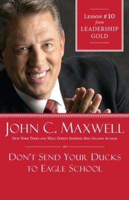 Chapter 10: Don't Send Your Ducks To Eagle School - eBook  -     By: John C. Maxwell