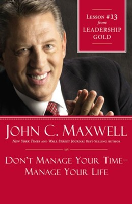 Chapter 13: Don't Manage Your Time-Manage Your Life - eBook  -     By: John C. Maxwell