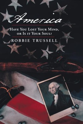 America, Have You Lost Your Mind, or Is it Your Soul?: Cant You Remember the Faith of Your Fathers, or Do You Want To? - eBook  -     By: Robbie Trussell