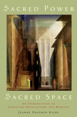 Sacred Power, Sacred Space: An Introduction to  Christian Architecture and worship  -     By: Jeanne Halgren Kilde