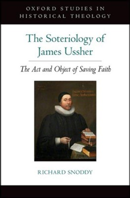 The Soteriology of James Ussher: The Act and Object of Saving Faith  -     By: Richard Snoddy