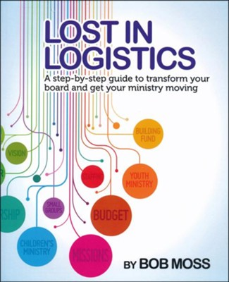 Lost in Logistics: A Step-by-Step Guide to Transform Your Board and Get Your Ministry Moving  -     By: Bob Moss