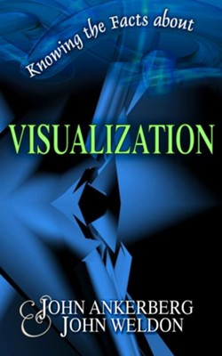 Knowing the Facts about Visualization - eBook  -     By: John Ankerberg, John Weldon
