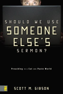 Should We Use Someone Else's Sermon?: Preaching in a Cut-and-Paste World - eBook  -     By: Scott M. Gibson