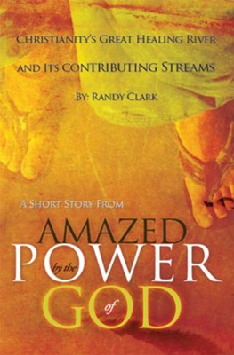 Christianity's Great Healing River and Its Contributing Streams: A Short Story from Amazed by the Power of God - eBook  -     By: Randy Clark