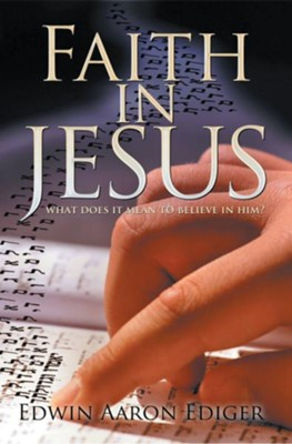 Faith in Jesus: What Does it Mean to Believe in Him? - eBook  -     By: Edwin Ediger