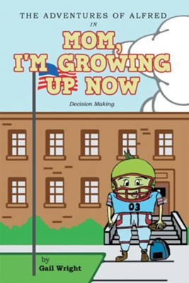 The Adventures of Alfred in Mom, I'm Growing Up Now: Decision Making - eBook  -     By: Gail Wright
