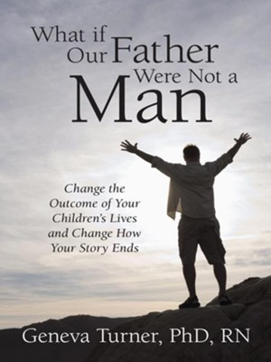 What if Our Father Were Not a Man: Change the Outcome of Your Children's Lives and Change How Your Story Ends - eBook  -     By: Geneva Turner Ph.D.,R.N.