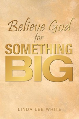 Believe God for Something Big - eBook  -     By: Linda White