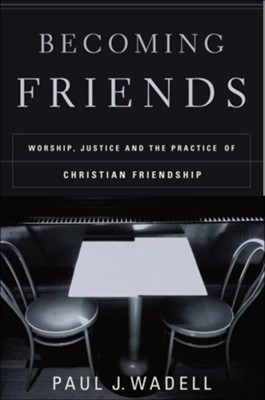 Becoming Friends: Worship, Justice, and the Practice of Christian Friendship - eBook  -     By: Paul Wadell
