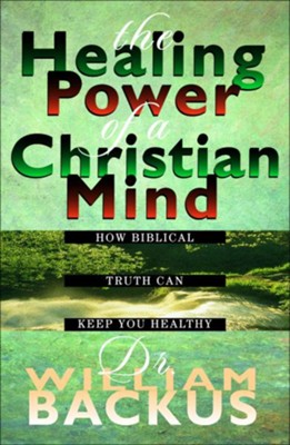 Healing Power of the Christian Mind, The: How Biblical Truth Can Keep You Healthy - eBook  -     By: William Backus