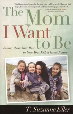 Mom I Want to Be, The: Rising Above Your Past to Give Your Kids a Great Future - eBook  -     By: T. Suzanne Eller