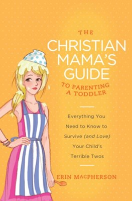 The Christian Mama's Guide to Parenting a Toddler: Everything You Need to Know to Survive (and Love) Your Child's Terrible Twos - eBook  -     By: Erin MacPherson