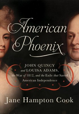 American Phoenix: John Quincy and Louisa Adams, the War of 1812, and the Exile that Saved American Independence - eBook  -     By: Jane Cook
