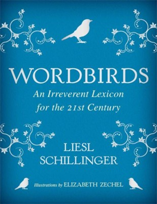 Wordbirds: An Irreverent Lexicon for the 21st Century - eBook  -     By: Liesl Schillinger     Illustrated By: Elizabeth Zechel