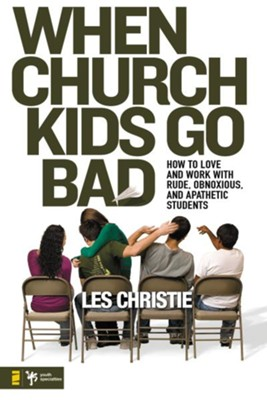 When Church Kids Go Bad: How to Love and Work with Rude, Obnoxious, and Apathetic Students - eBook  -     By: Les Christie
