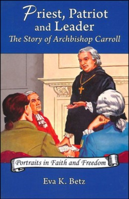 Priest, Patriot and Leader The Story of Archbishop Carroll  -     By: Eva K. Betz
