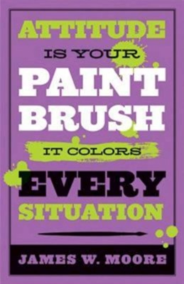 Attitude is Your Paintbrush: It Colors Every Situation - eBook  -     By: James W. Moore