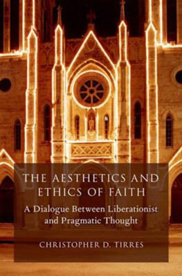 The Aesthetics and Ethics of Faith: A Dialogue Between Liberationist and Pragmatic Thought  -     By: Christopher D. Tirres