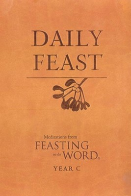 Daily Feast: Meditations from Feasting on the Word, Year C - eBook  -     By: Kathleen Long Bostrom, Jana Riess, Elizabeth F. Caldwell